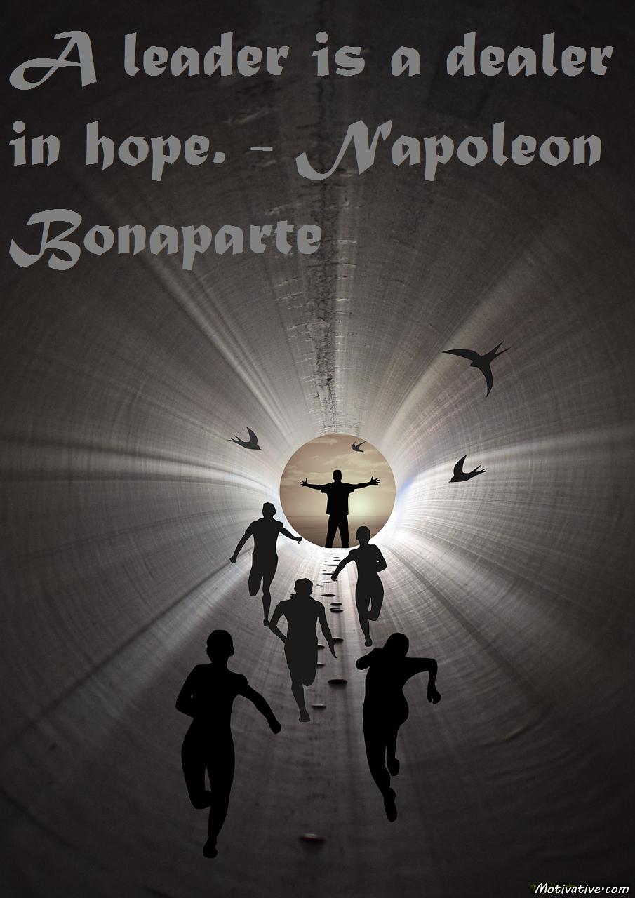 A leader is a dealer in hope. – Napoleon Bonaparte