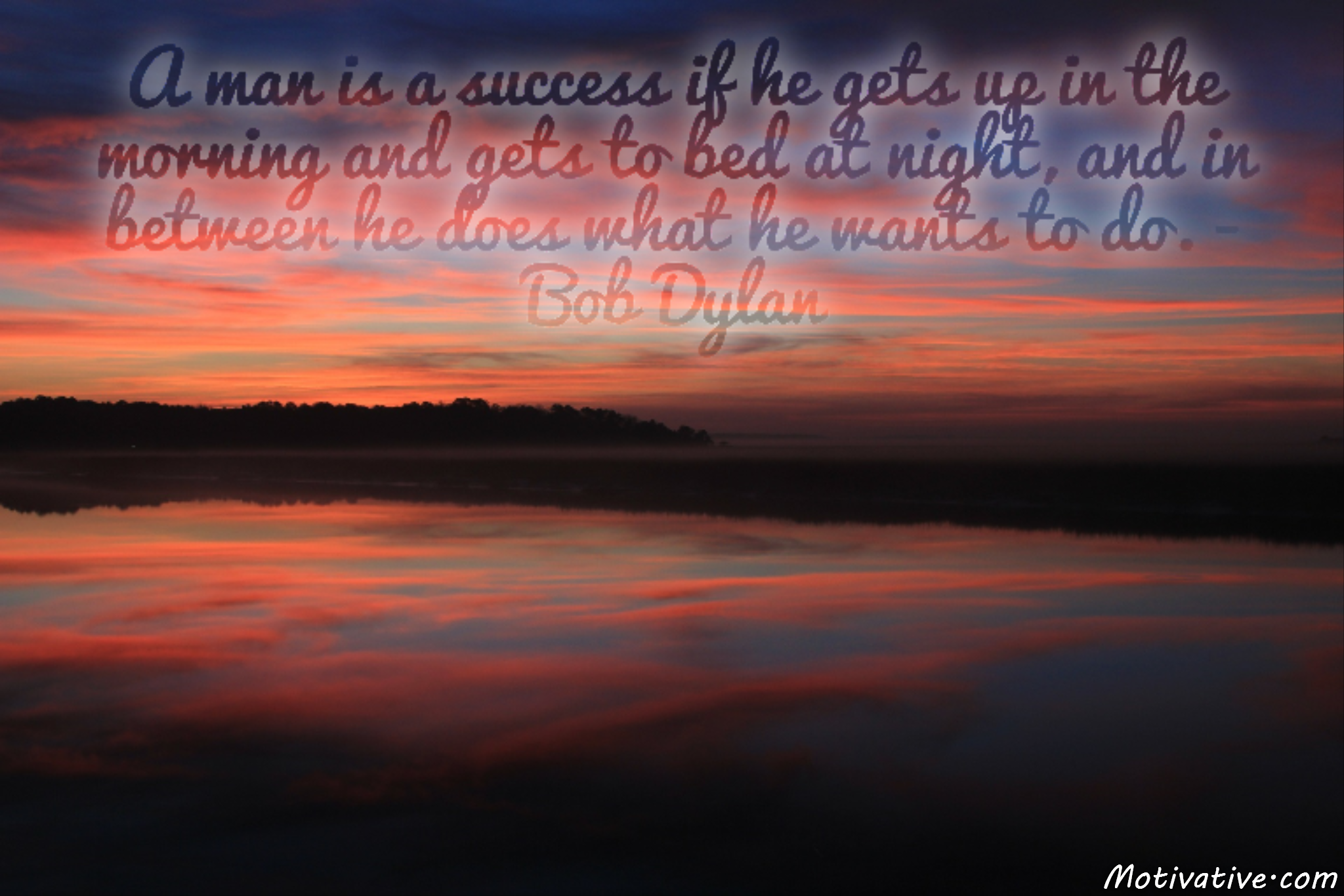 A man is a success if he gets up in the morning and gets to bed at night, and in between he does what he wants to do. – Bob Dylan
