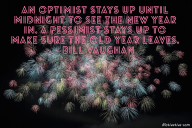 An optimist stays up until midnight to see the new year in. A pessimist stays up to make sure the old year leaves. – Bill Vaughan