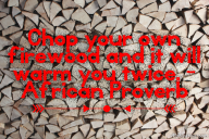 Chop your own firewood and it will warm you twice. – African Proverb