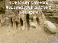 Constant dripping hollows out a stone. – Lucretius
