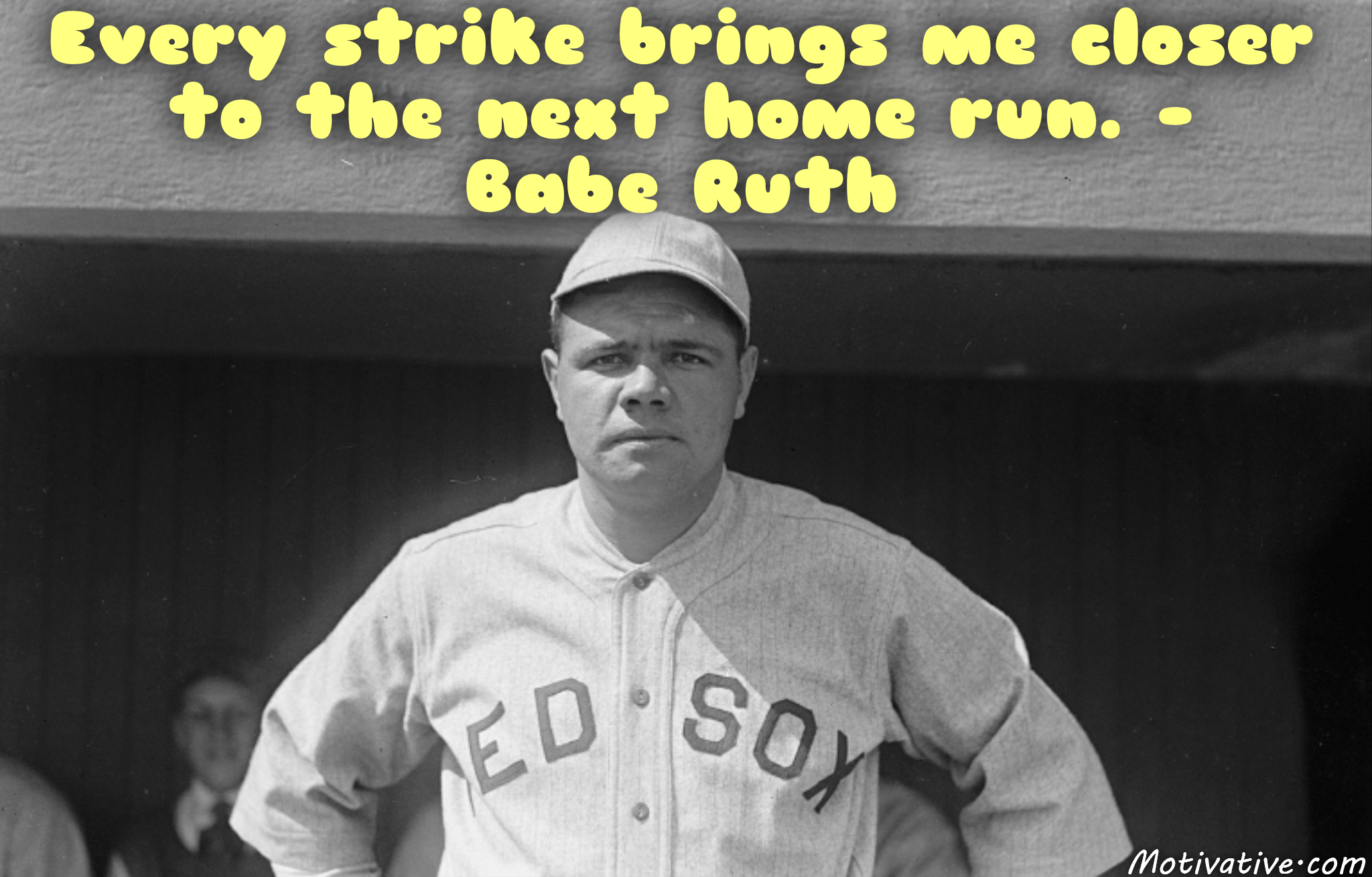 Every strike brings me closer to the next home run. –  Babe Ruth