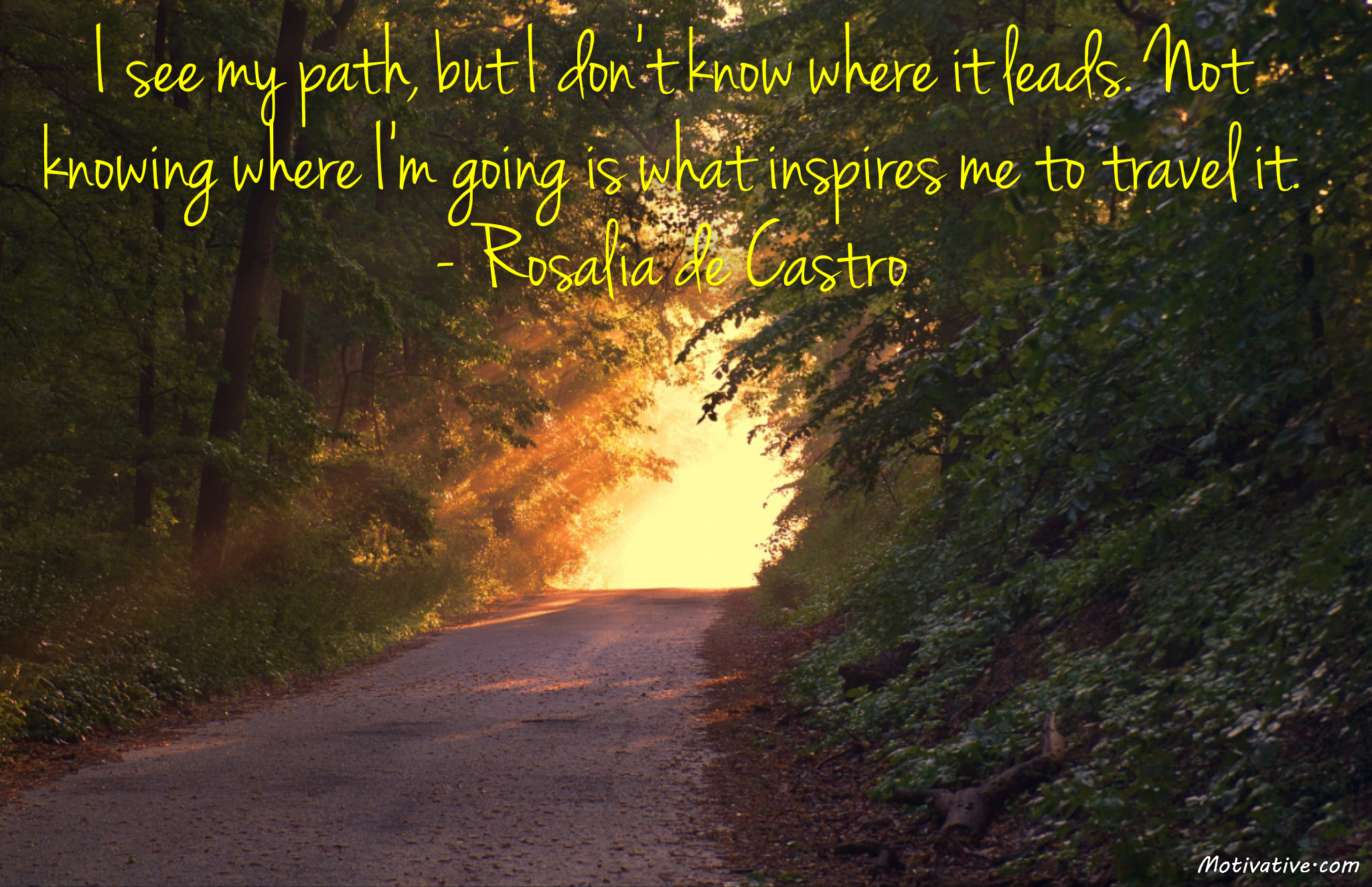 I see my path, but I don't know where it leads. Not knowing where I'm going is what inspires me to travel it. – Rosalia de Castro