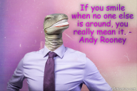 If you smile when no one else is around, you really mean it. – Andy Rooney