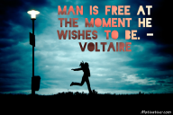 Man is free at the moment he wishes to be. – Voltaire