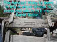 The hardest thing to learn in life is which bridge to cross and which to burn. – David Russell