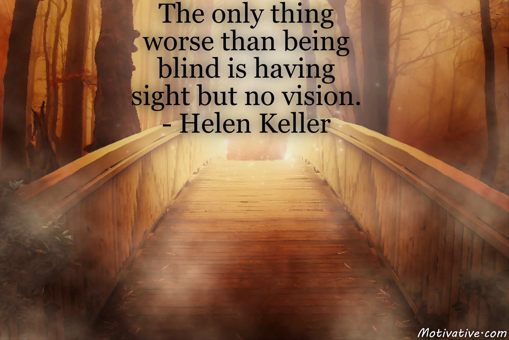 The only thing worse than being blind is having sight but no vision. – Helen Keller