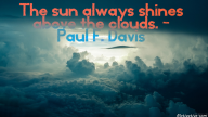 The sun always shines above the clouds. – Paul F. Davis