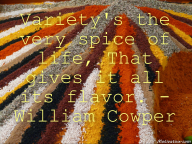 Variety's the very spice of life, That gives it all its flavor. – William Cowper