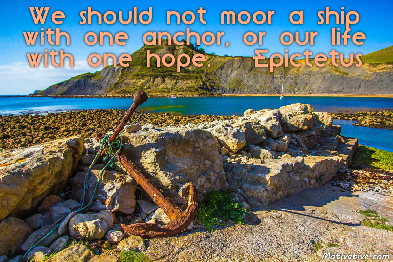 We should not moor a ship with one anchor, or our life with one hope. – Epictetus