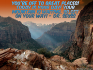 You're off to great places! Today is your day! Your mountain is waiting, So get on your way! – Dr. Seuss