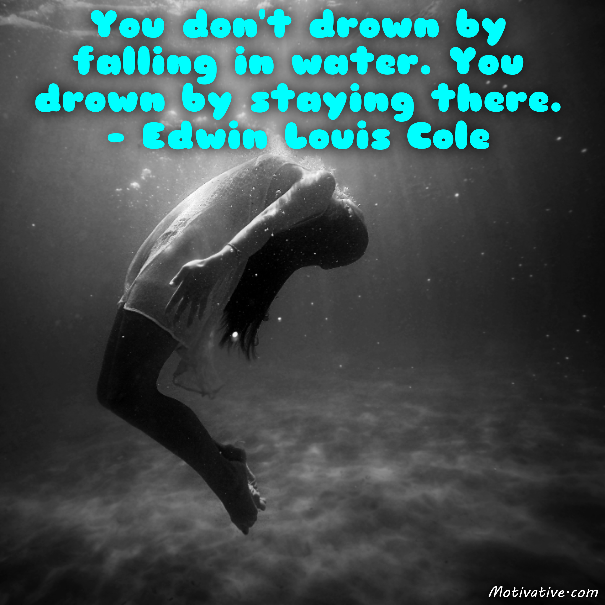 You don't drown by falling in water. You drown by staying there. – Edwin Louis Cole