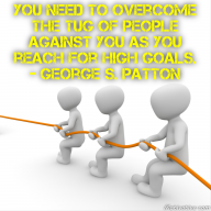 You need to overcome the tug of people against you as you reach for high goals. – George S. Patton