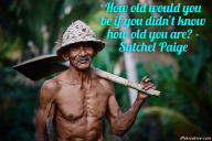 How old would you be if you didn't know how old you are – Satchel Paige
