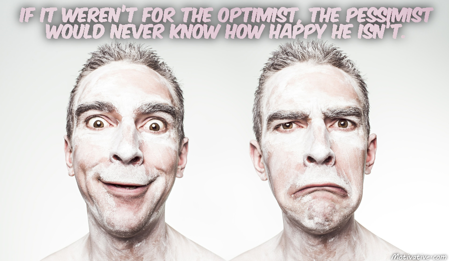 If it weren't for the optimist, the pessimist would never know how happy he isn't.