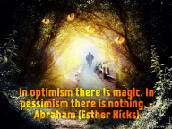 In optimism there is magic. In pessimism there is nothing. – Abraham (Esther Hicks)