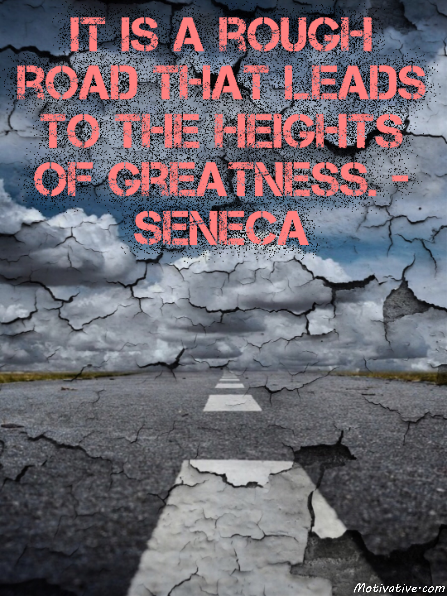It is a rough road that leads to the heights of greatness. – Seneca