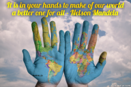 It is in your hands to make of our world a better one for all – Nelson Mandela