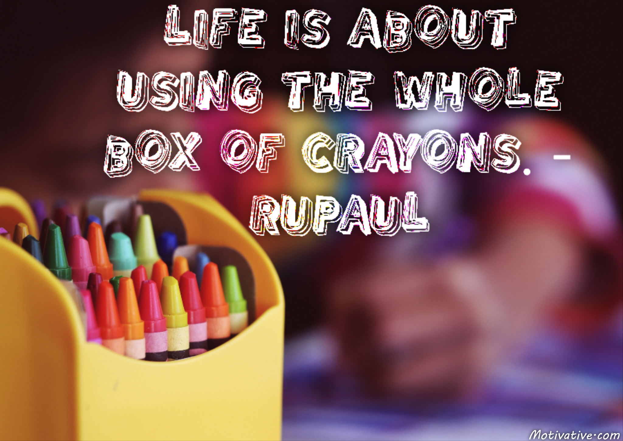 Life is about using the whole box of crayons. – RuPaul