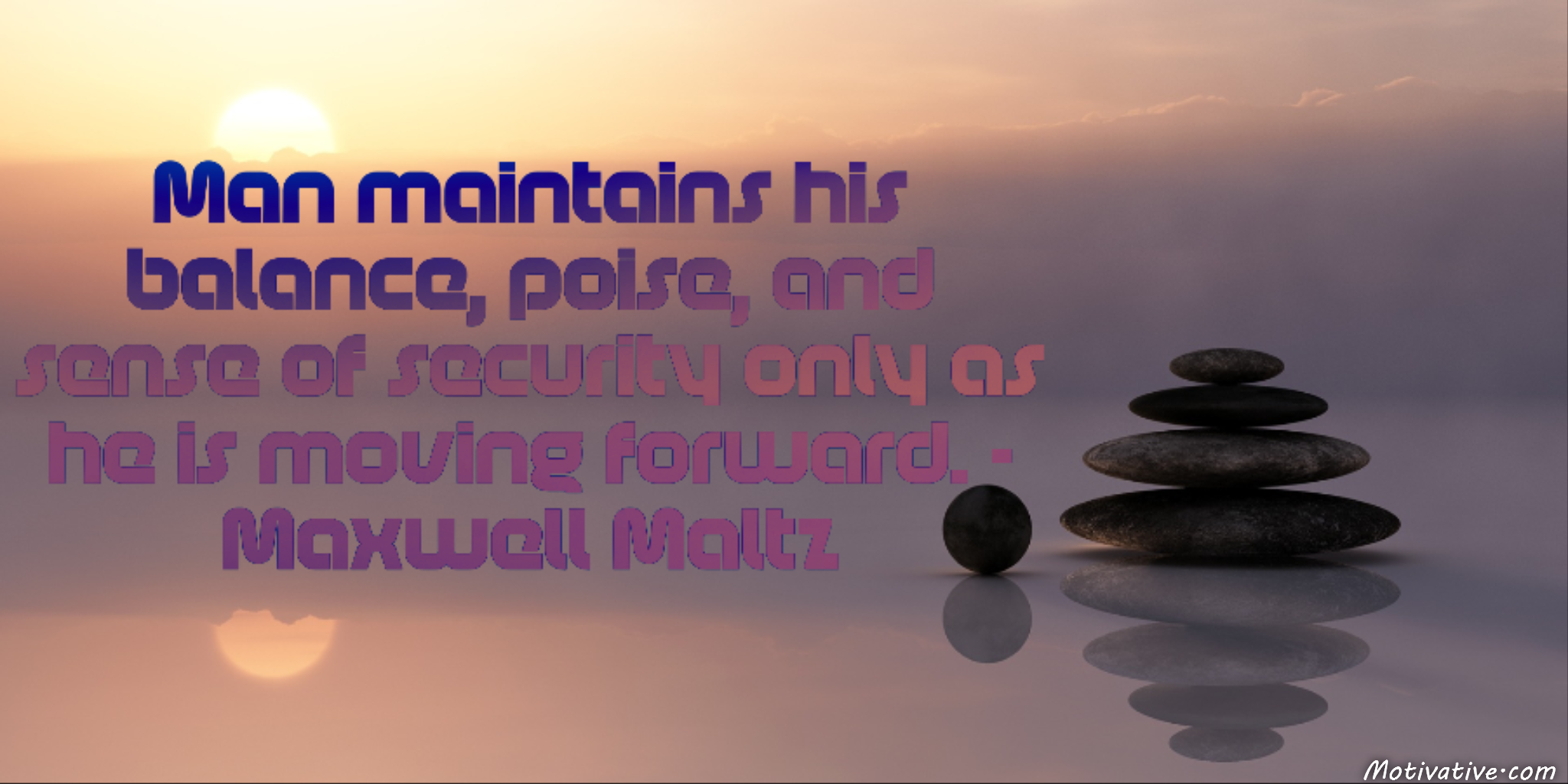 Man maintains his balance, poise, and sense of security only as he is moving forward. – Maxwell Maltz