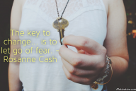The key to change… is to let go of fear. – Rosanne Cash