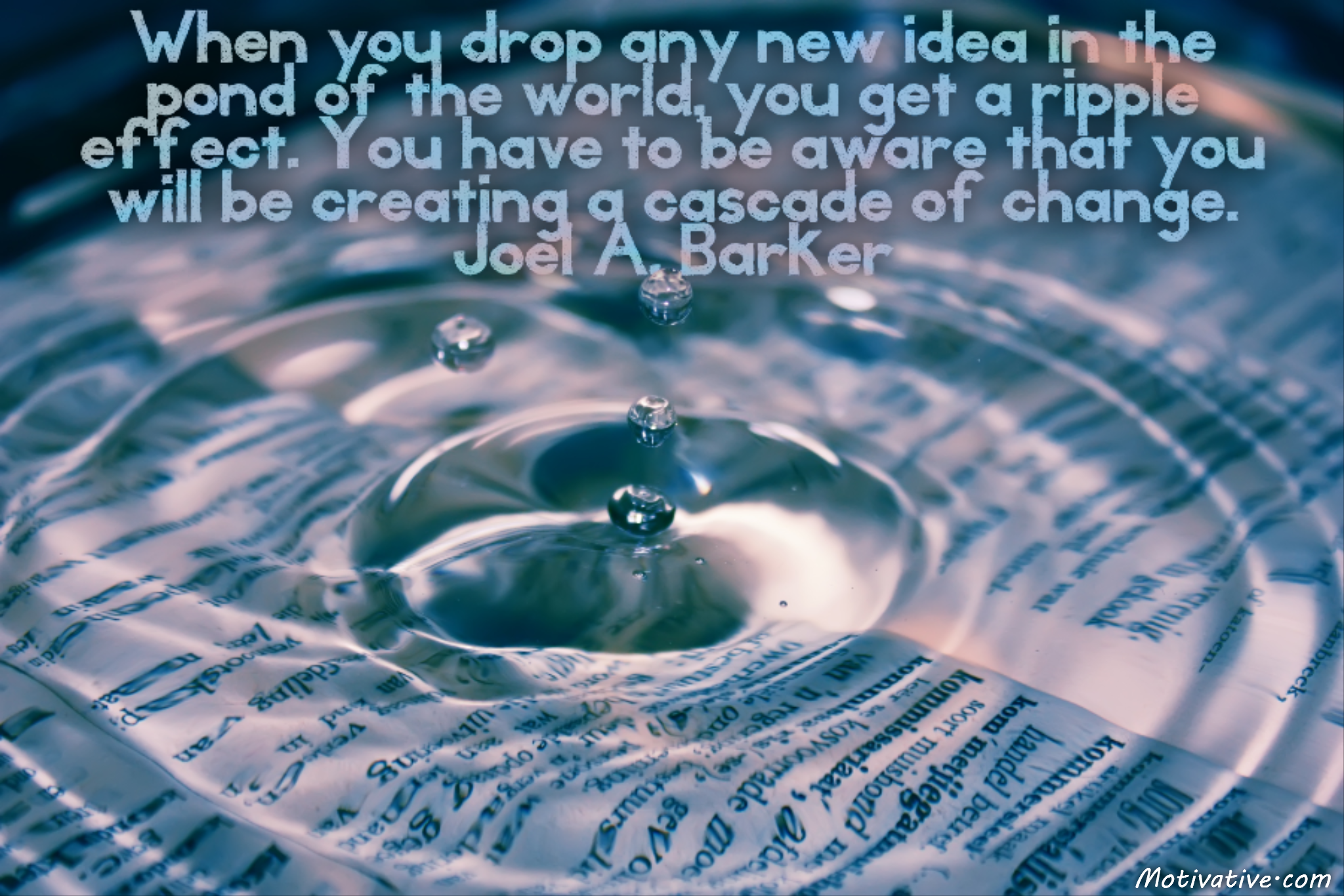 When you drop any new idea in the pond of the world, you get a ripple effect. You have to be aware that you will be creating a cascade of change.  – Joel A. Barker