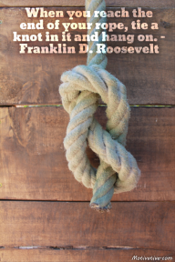 When you reach the end of your rope, tie a knot in it and hang on. – Franklin D. Roosevelt