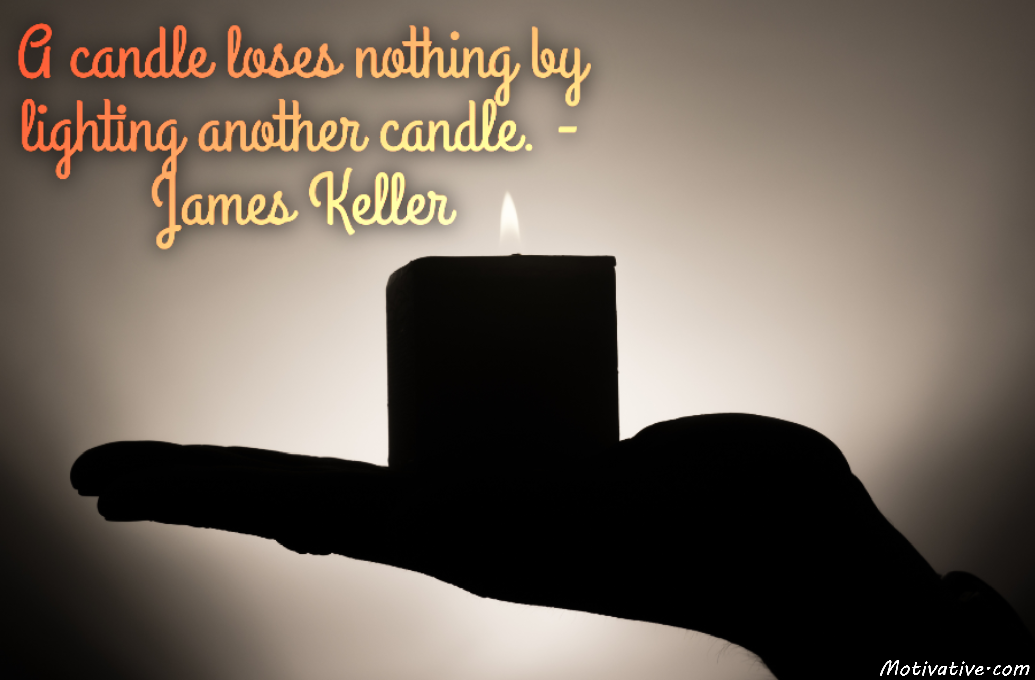 A candle loses nothing by lighting another candle. – James Keller