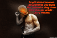 Bright ideas have no power until you take the action to plug them into the real world. – Larry Wentz