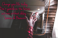Change your life today. Don't gamble on the future, act now, without delay. – Simone de Beauvoir