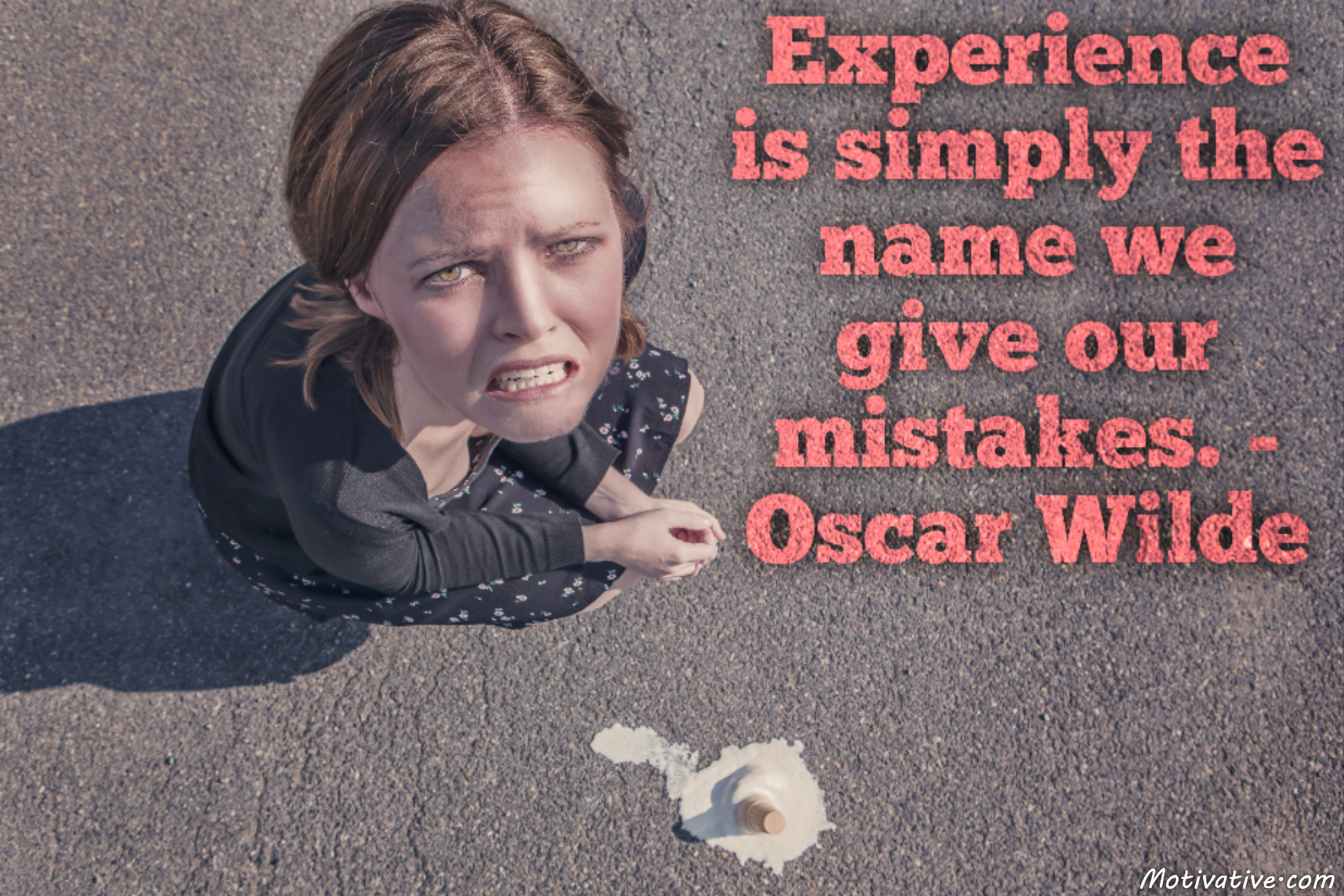 Experience is simply the name we give our mistakes. – Oscar Wilde