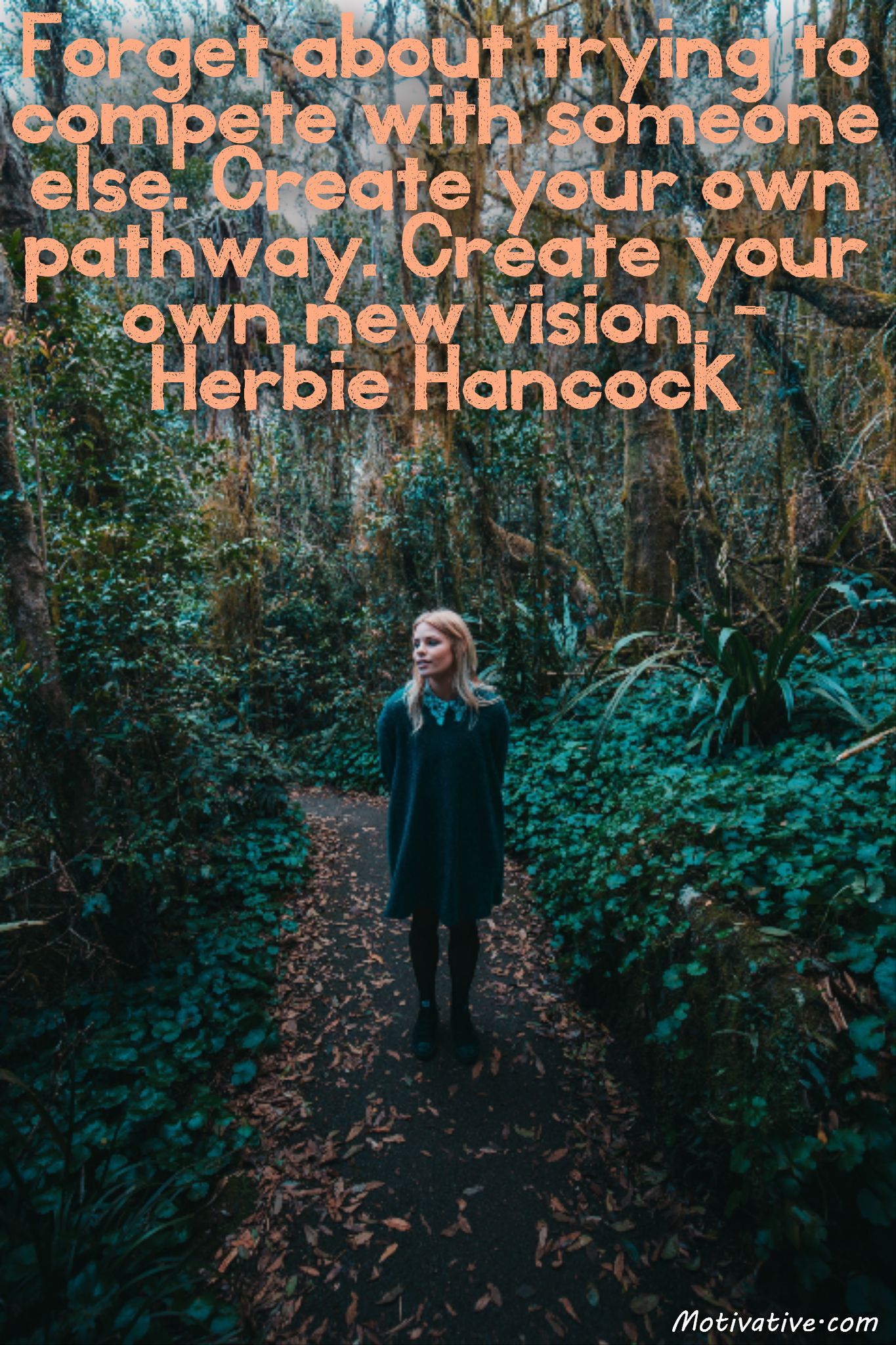 Forget about trying to compete with someone else. Create your own pathway. Create your own new vision. – Herbie Hancock