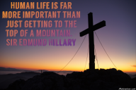 Human life is far more important than just getting to the top of a mountain. – Sir Edmund Hillary