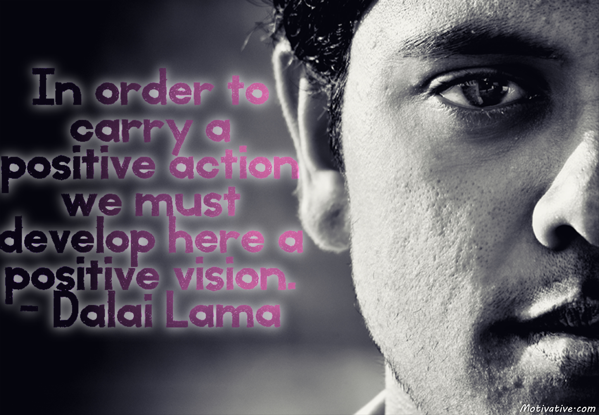 In order to carry a positive action we must develop here a positive vision. – Dalai Lama