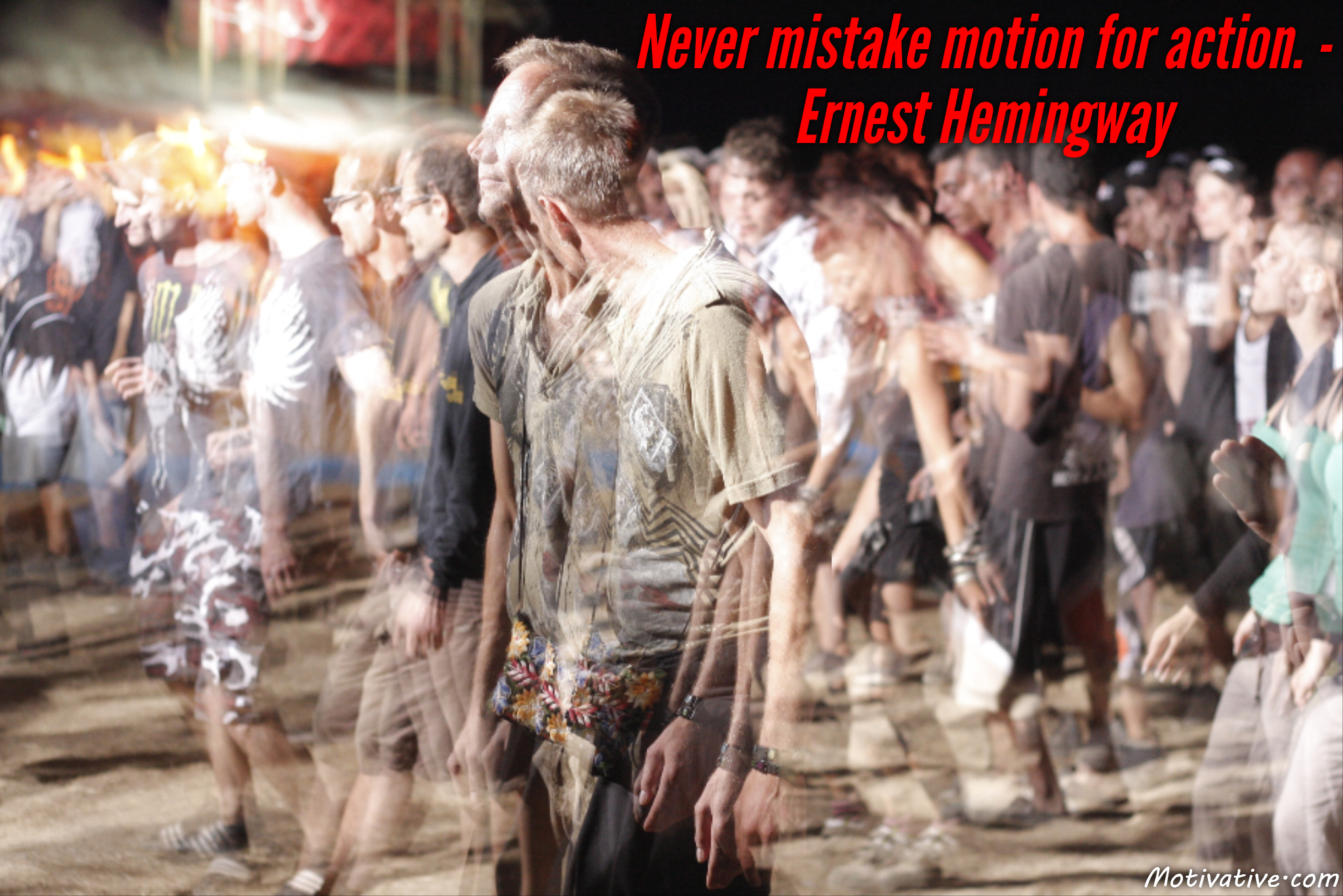 Never mistake motion for action. – Ernest Hemingway