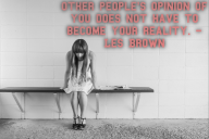 Other people's opinion of you does not have to become your reality. – Les Brown
