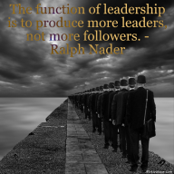 The function of leadership is to produce more leaders, not more followers. – Ralph Nader