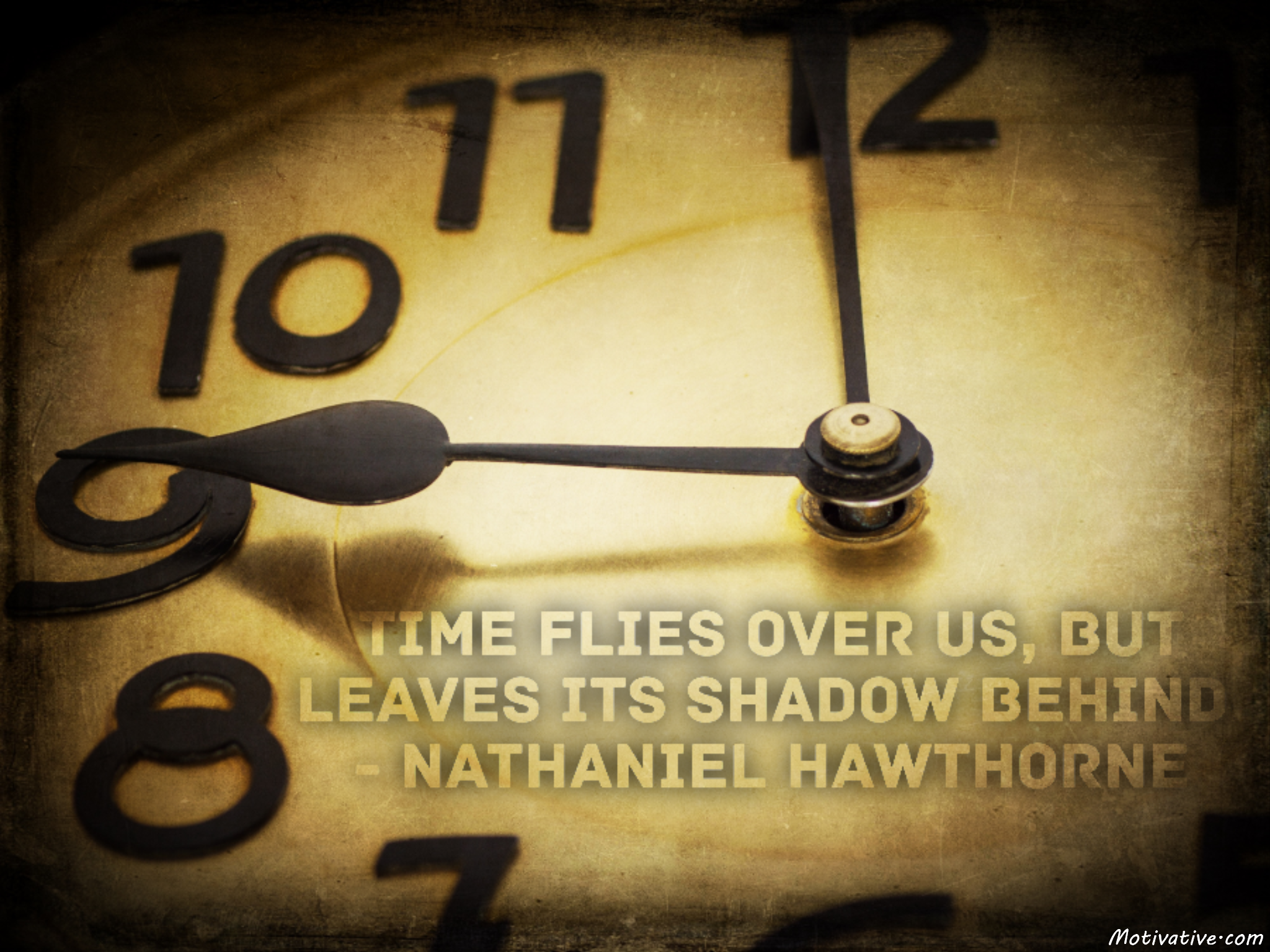 Time flies over us, but leaves its shadow behind. – Nathaniel Hawthorne