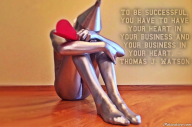 To be successful, you have to have your heart in your business and your business in your heart. – Thomas J. Watson