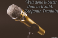 Well done is better than well said. – Benjamin Franklin