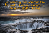 You can only coax someone into the vortex from in the vortex. – Abraham (Esther Hicks)