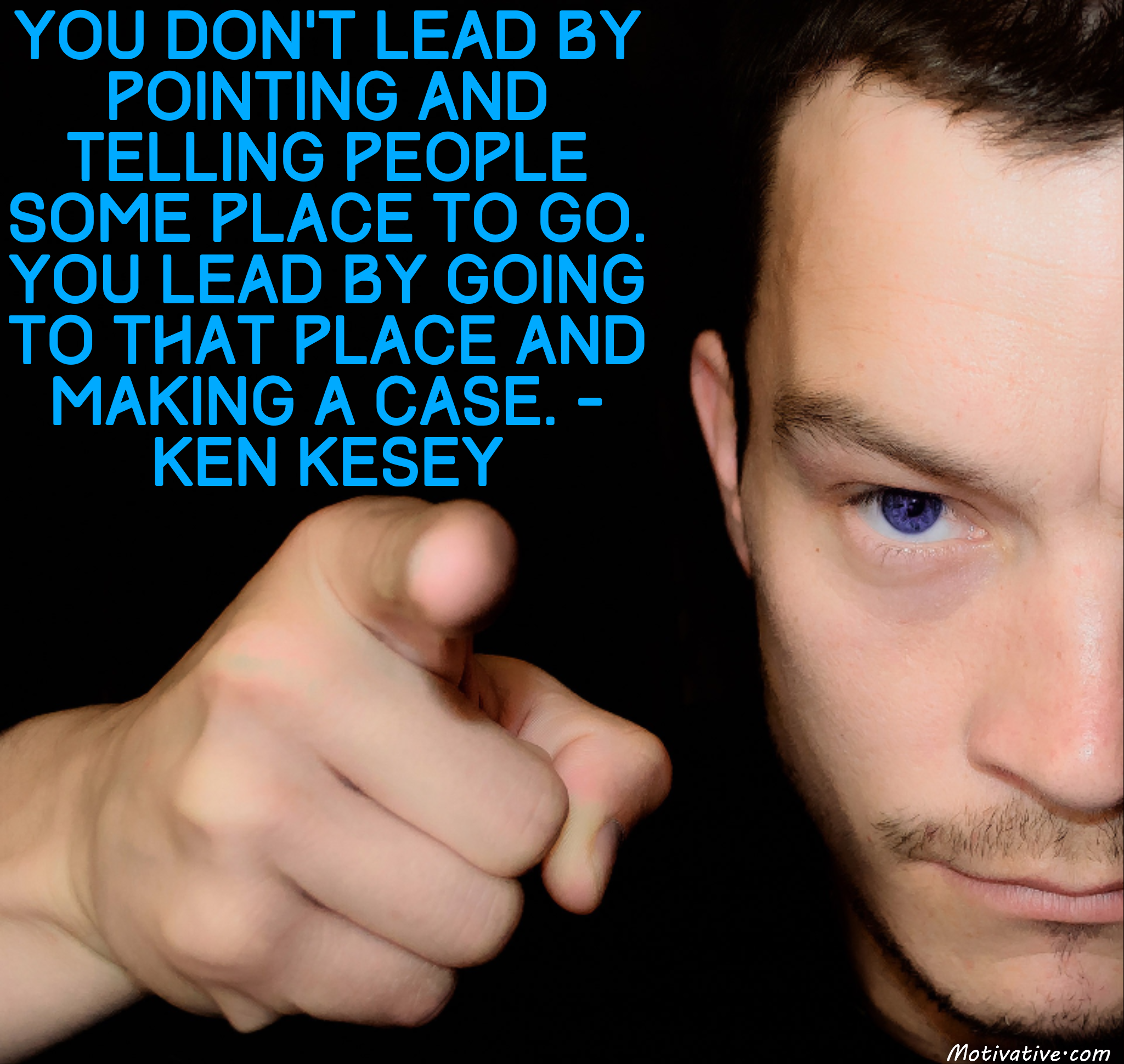 You don't lead by pointing and telling people some place to go. You lead by going to that place and making a case. – Ken Kesey