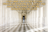 Your mind can either be your prison or your palace, what you make it is yours to decide. – Bernard Kelvin Clive