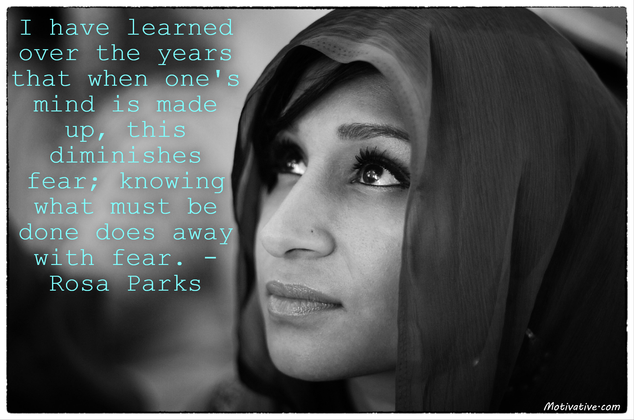 I have learned over the years that when one's mind is made up, this diminishes fear; knowing what must be done does away with fear. – Rosa Parks