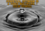Perpetual optimism is a force multiplier. – Colin Powell