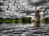 When the wind of change blows, some build walls and others build windmills. – Chinese Proverb