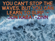 You can't stop the waves, but you can learn to surf. – Jon Kabat-Zinn