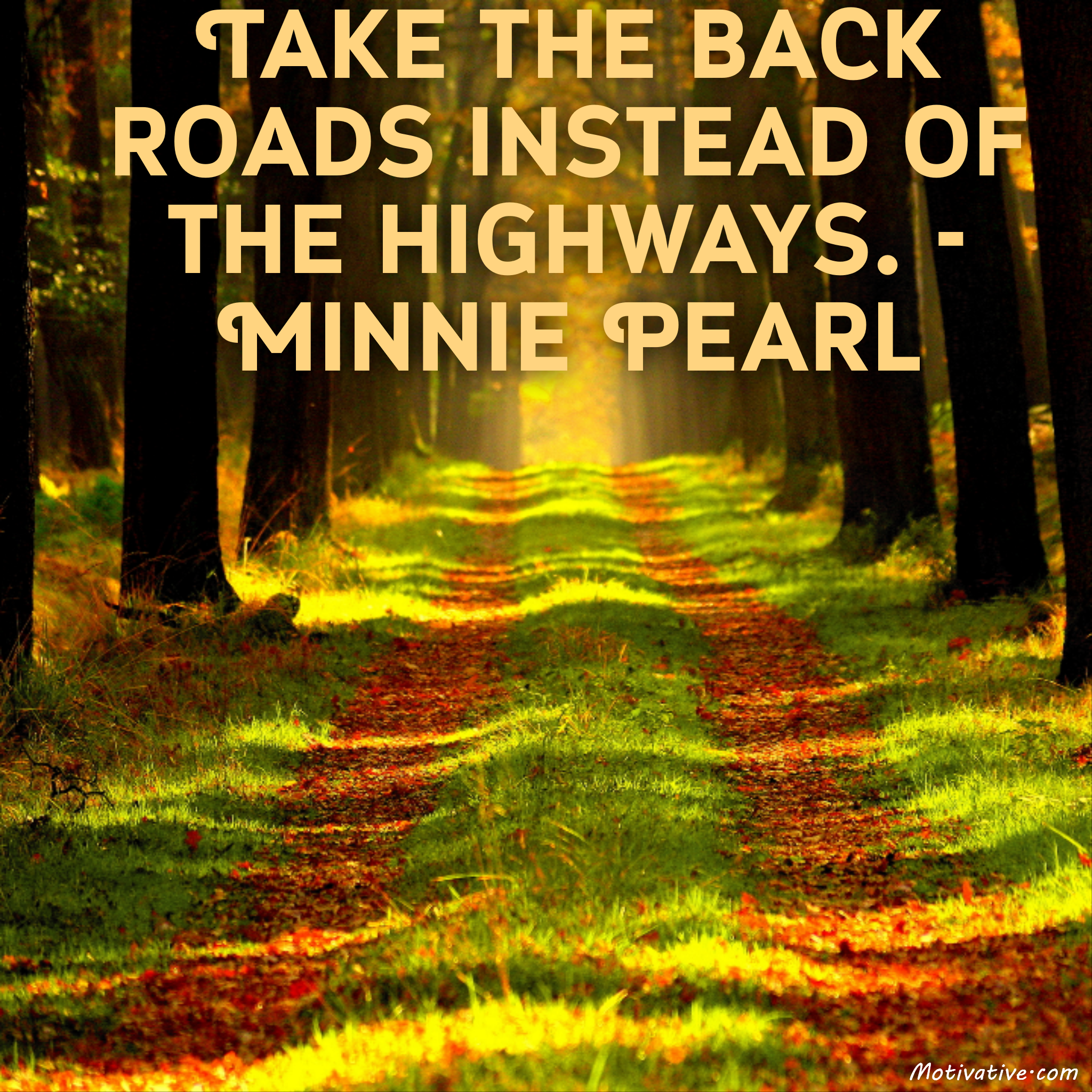 Take the back roads instead of the highways. – Minnie Pearl