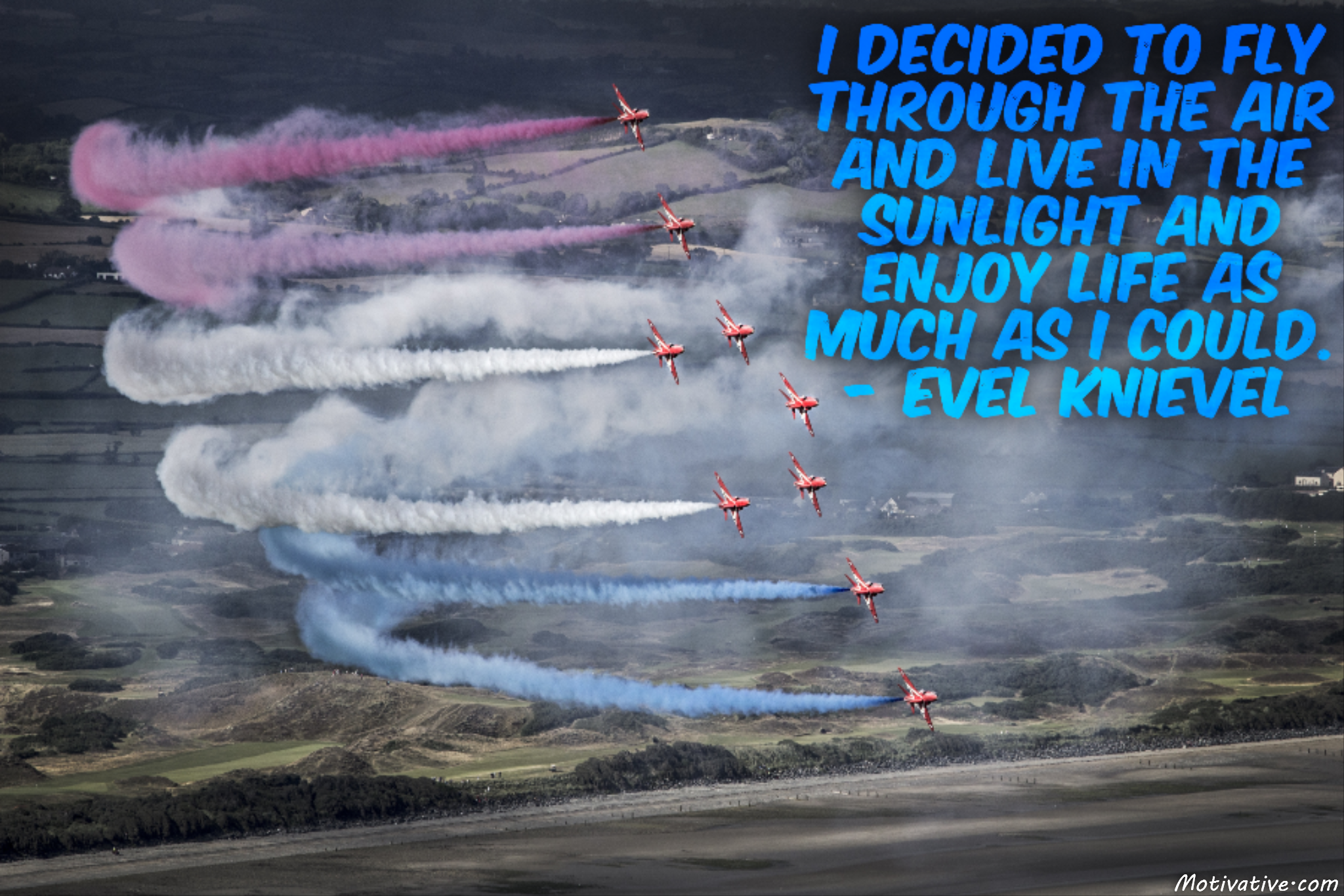 I decided to fly through the air and live in the sunlight and enjoy life as much as I could. – Evel Knievel