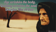 Age wrinkles the body. Quitting wrinkles the soul. – Douglas MacArthur